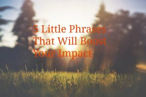 5 Little Phrases That Will Boost Your Impact